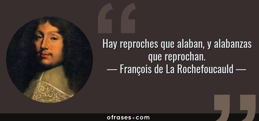Frases de François de La Rochefoucauld - Hay reproches que alaban, y alabanzas que reprochan.