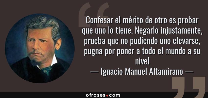 Frases de Ignacio Manuel Altamirano - Confesar el mérito de otro es probar que uno lo tiene. Negarlo injustamente, prueba que no pudiendo uno elevarse, pugna por poner a todo el mundo a su nivel