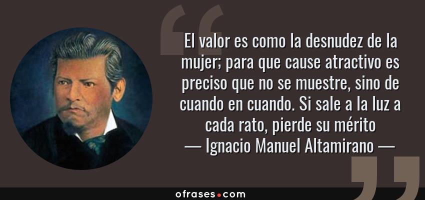 Frases de Ignacio Manuel Altamirano - El valor es como la desnudez de la mujer; para que cause atractivo es preciso que no se muestre, sino de cuando en cuando. Si sale a la luz a cada rato, pierde su mérito