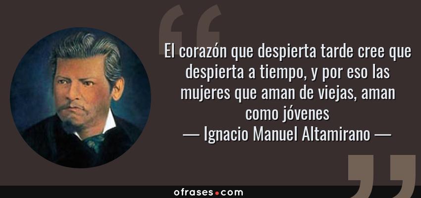 Frases de Ignacio Manuel Altamirano - El corazón que despierta tarde cree que despierta a tiempo, y por eso las mujeres que aman de viejas, aman como jóvenes