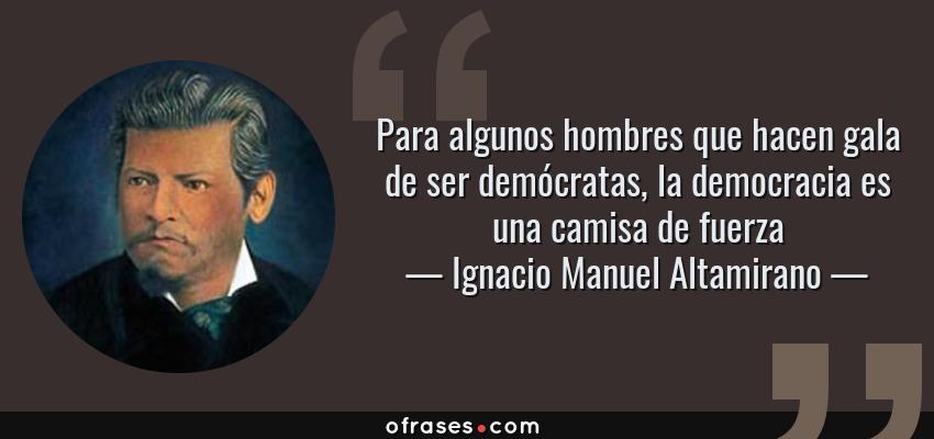 Frases de Ignacio Manuel Altamirano - Para algunos hombres que hacen gala de ser demócratas, la democracia es una camisa de fuerza