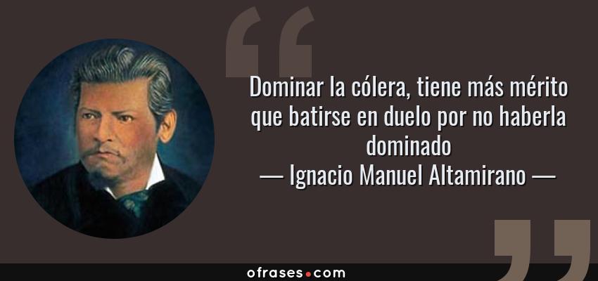 Frases de Ignacio Manuel Altamirano - Dominar la cólera, tiene más mérito que batirse en duelo por no haberla dominado