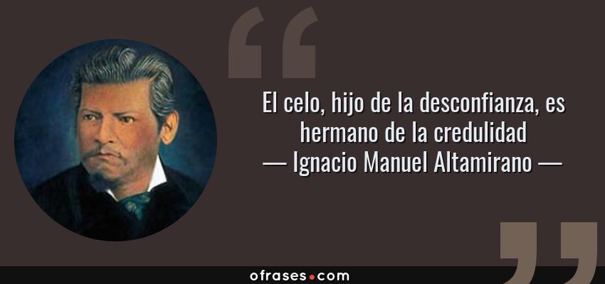 Frases de Ignacio Manuel Altamirano - El celo, hijo de la desconfianza, es hermano de la credulidad