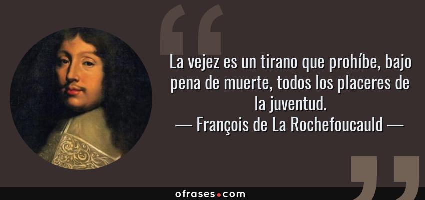 Frases de François de La Rochefoucauld - La vejez es un tirano que prohíbe, bajo pena de muerte, todos los placeres de la juventud.