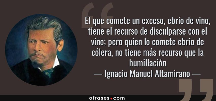 Frases de Ignacio Manuel Altamirano - El que comete un exceso, ebrio de vino, tiene el recurso de disculparse con el vino; pero quien lo comete ebrio de cólera, no tiene más recurso que la humillación
