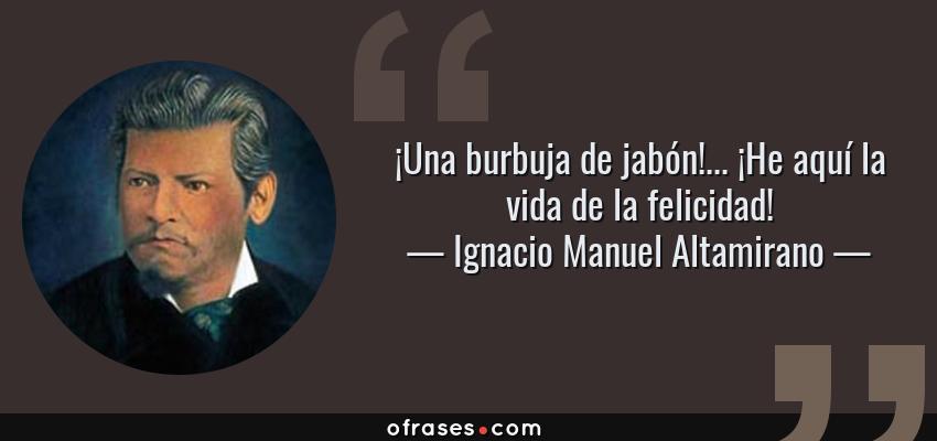 Frases de Ignacio Manuel Altamirano - ¡Una burbuja de jabón!... ¡He aquí la vida de la felicidad!