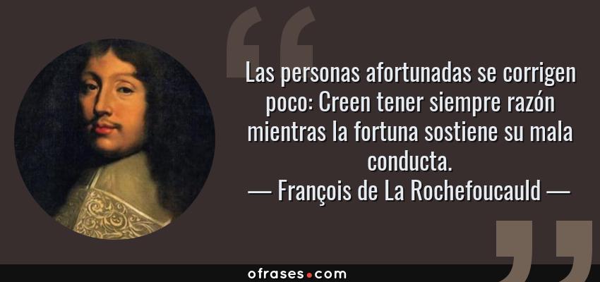 Frases de François de La Rochefoucauld - Las personas afortunadas se corrigen poco: Creen tener siempre razón mientras la fortuna sostiene su mala conducta.