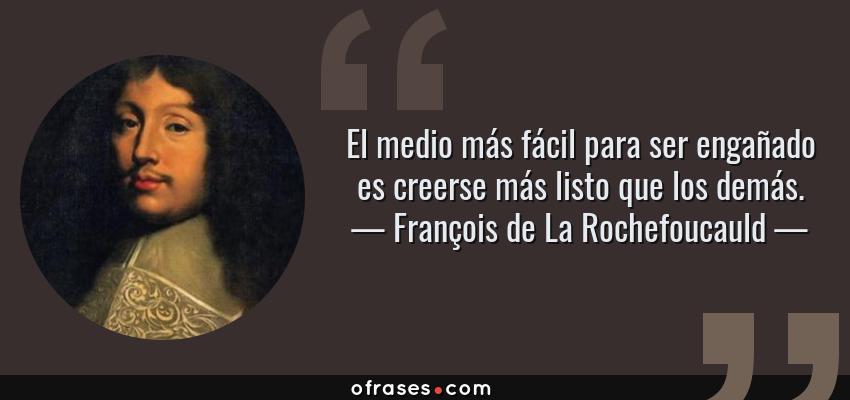 Frases de François de La Rochefoucauld - El medio más fácil para ser engañado es creerse más listo que los demás.