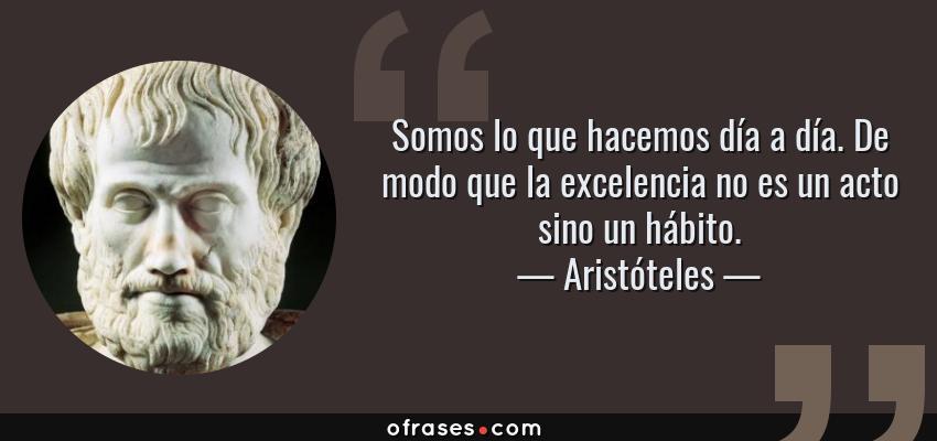 Frases De Aristóteles: Aristóteles: Somos Lo Que Hacemos Día A Día. De Modo Que