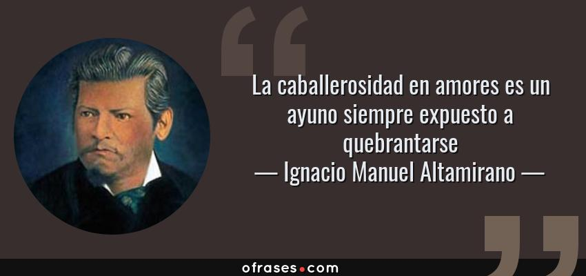 Frases de Ignacio Manuel Altamirano - La caballerosidad en amores es un ayuno siempre expuesto a quebrantarse