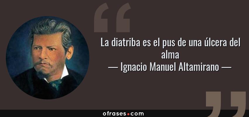 Frases de Ignacio Manuel Altamirano - La diatriba es el pus de una úlcera del alma