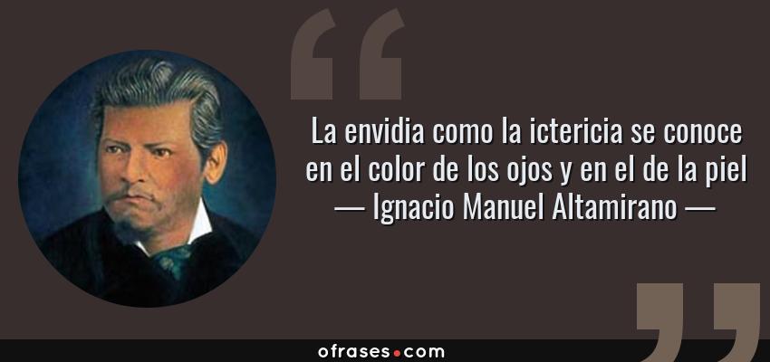 Frases de Ignacio Manuel Altamirano - La envidia como la ictericia se conoce en el color de los ojos y en el de la piel