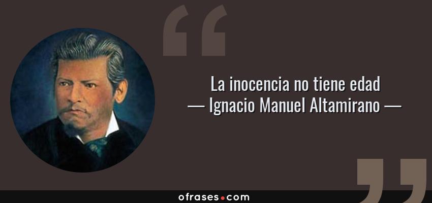 Frases de Ignacio Manuel Altamirano - La inocencia no tiene edad