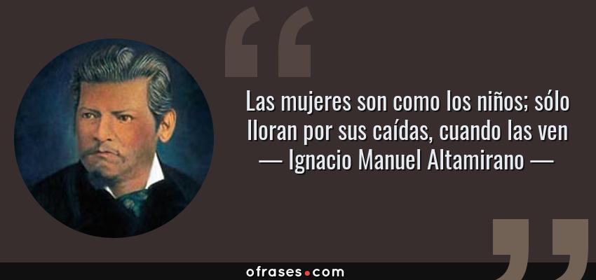 Frases de Ignacio Manuel Altamirano - Las mujeres son como los niños; sólo lloran por sus caídas, cuando las ven
