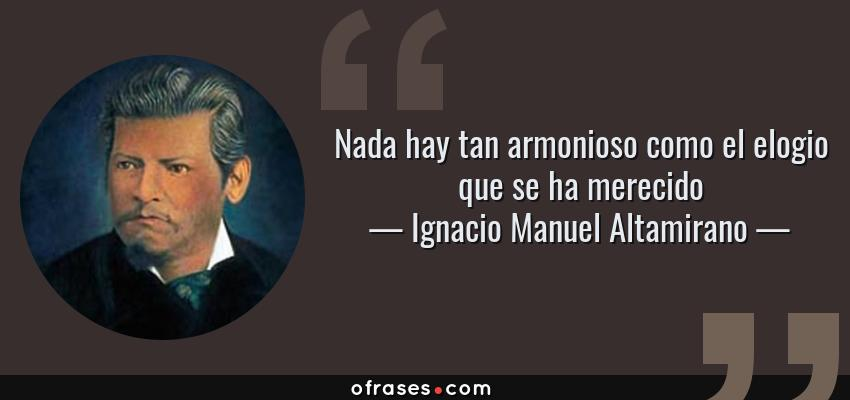 Frases de Ignacio Manuel Altamirano - Nada hay tan armonioso como el elogio que se ha merecido
