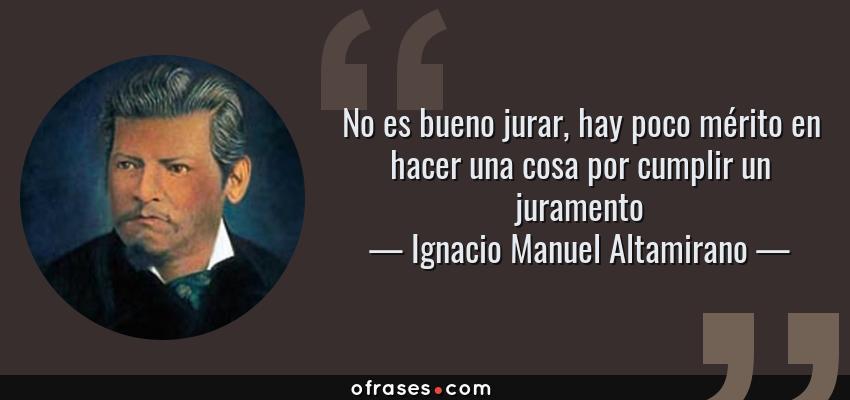 Frases de Ignacio Manuel Altamirano - No es bueno jurar, hay poco mérito en hacer una cosa por cumplir un juramento