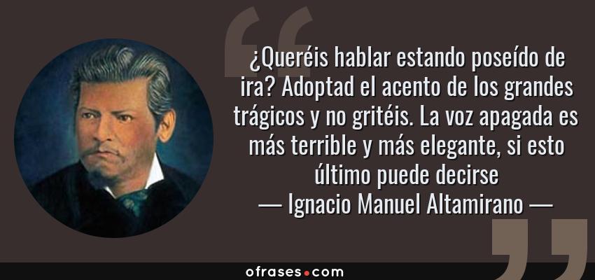 Frases de Ignacio Manuel Altamirano - ¿Queréis hablar estando poseído de ira? Adoptad el acento de los grandes trágicos y no gritéis. La voz apagada es más terrible y más elegante, si esto último puede decirse