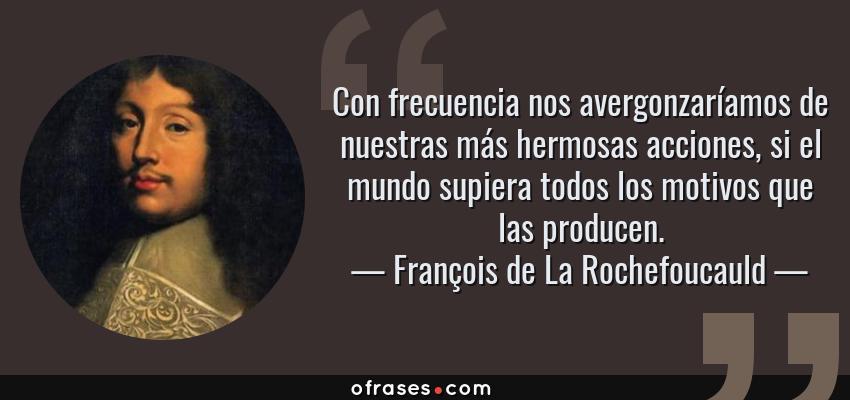 Frases de François de La Rochefoucauld - Con frecuencia nos avergonzaríamos de nuestras más hermosas acciones, si el mundo supiera todos los motivos que las producen.