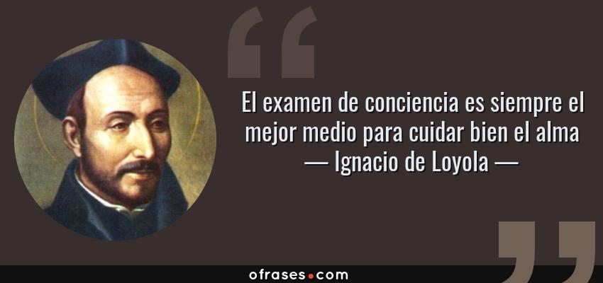 Frases de Ignacio de Loyola - El examen de conciencia es siempre el mejor medio para cuidar bien el alma