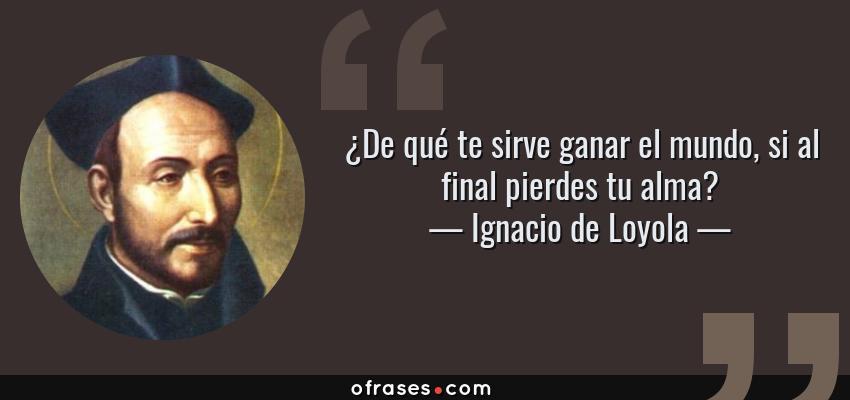 Frases de Ignacio de Loyola - ¿De qué te sirve ganar el mundo, si al final pierdes tu alma?