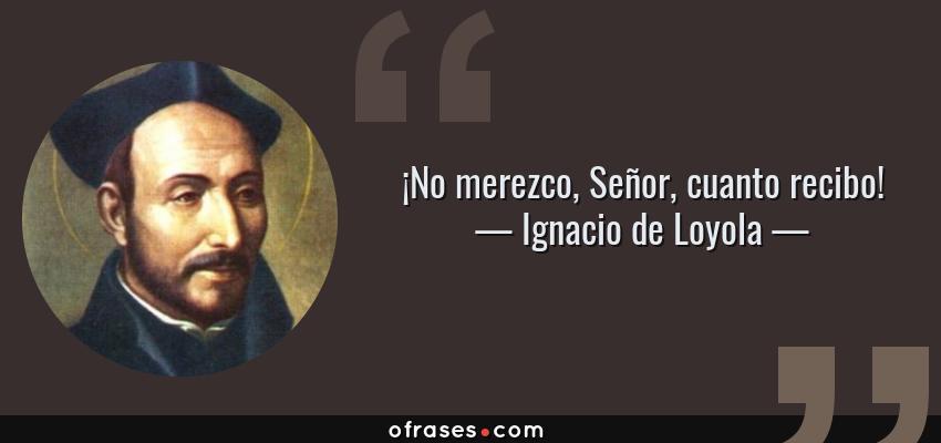 Frases de Ignacio de Loyola - ¡No merezco, Señor, cuanto recibo!
