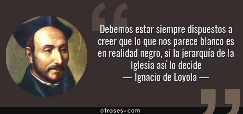 Frases de Ignacio de Loyola - Debemos estar siempre dispuestos a creer que lo que nos parece blanco es en realidad negro, si la jerarquía de la Iglesia así lo decide