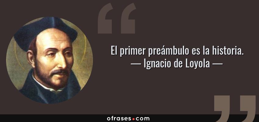 Frases de Ignacio de Loyola - El primer preámbulo es la historia.