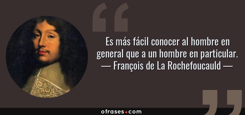 Frases de François de La Rochefoucauld - Es más fácil conocer al hombre en general que a un hombre en particular.