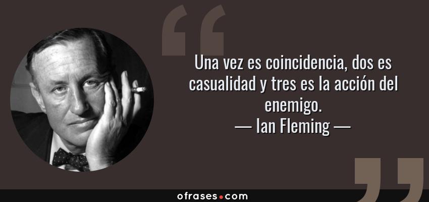 Frases de Ian Fleming - Una vez es coincidencia, dos es casualidad y tres es la acción del enemigo.