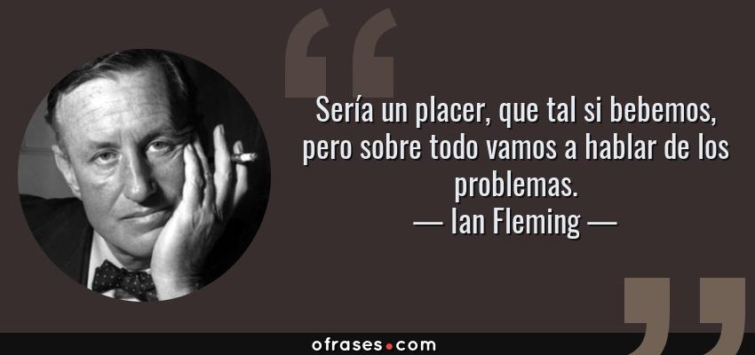 Frases de Ian Fleming - Sería un placer, que tal si bebemos, pero sobre todo vamos a hablar de los problemas.