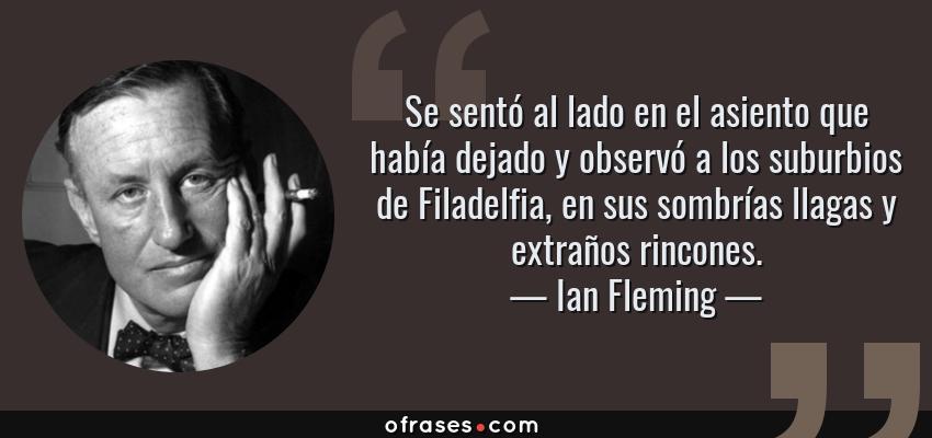Frases de Ian Fleming - Se sentó al lado en el asiento que había dejado y observó a los suburbios de Filadelfia, en sus sombrías llagas y extraños rincones.