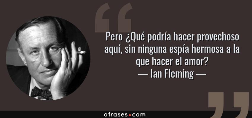 Frases de Ian Fleming - Pero ¿Qué podría hacer provechoso aquí, sin ninguna espía hermosa a la que hacer el amor?