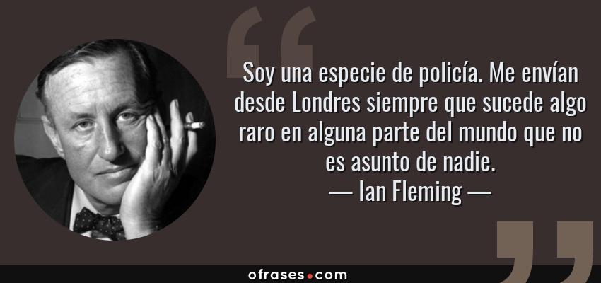 Frases de Ian Fleming - Soy una especie de policía. Me envían desde Londres siempre que sucede algo raro en alguna parte del mundo que no es asunto de nadie.