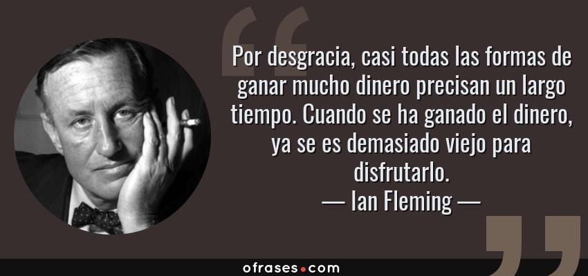 Frases de Ian Fleming - Por desgracia, casi todas las formas de ganar mucho dinero precisan un largo tiempo. Cuando se ha ganado el dinero, ya se es demasiado viejo para disfrutarlo.