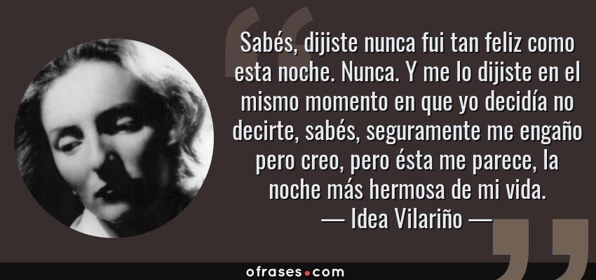 Frases de Idea Vilariño - Sabés, dijiste nunca fui tan feliz como esta noche. Nunca. Y me lo dijiste en el mismo momento en que yo decidía no decirte, sabés, seguramente me engaño pero creo, pero ésta me parece, la noche más hermosa de mi vida.