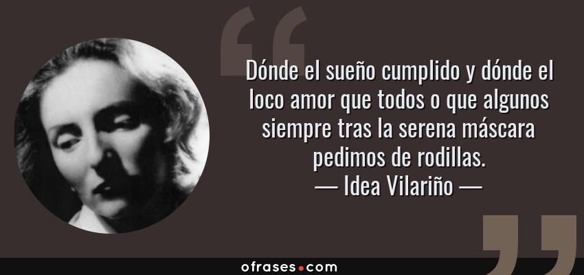 Frases de Idea Vilariño - Dónde el sueño cumplido y dónde el loco amor que todos o que algunos siempre tras la serena máscara pedimos de rodillas.