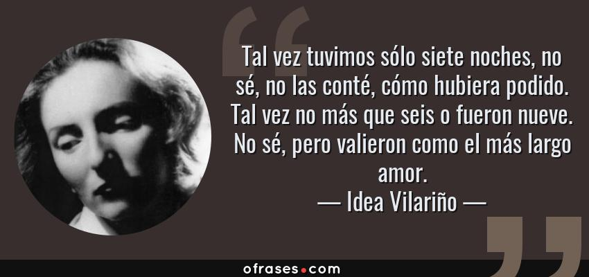 Frases de Idea Vilariño - Tal vez tuvimos sólo siete noches, no sé, no las conté, cómo hubiera podido. Tal vez no más que seis o fueron nueve. No sé, pero valieron como el más largo amor.