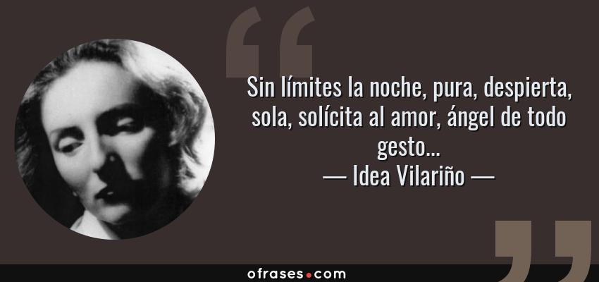 Frases de Idea Vilariño - Sin límites la noche, pura, despierta, sola, solícita al amor, ángel de todo gesto...