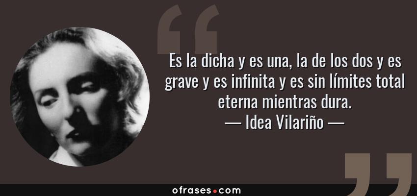Frases de Idea Vilariño - Es la dicha y es una, la de los dos y es grave y es infinita y es sin límites total eterna mientras dura.