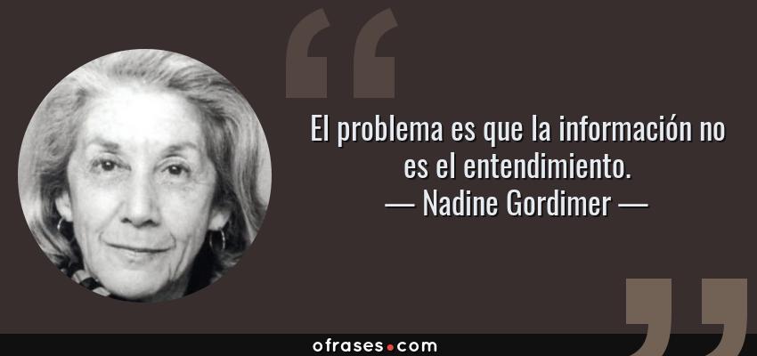 Frases de Nadine Gordimer - El problema es que la información no es el entendimiento.