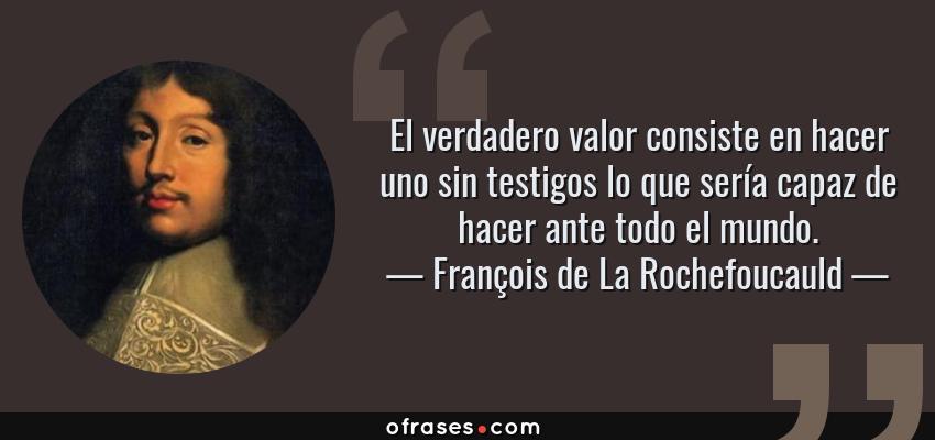 Frases de François de La Rochefoucauld - El verdadero valor consiste en hacer uno sin testigos lo que sería capaz de hacer ante todo el mundo.