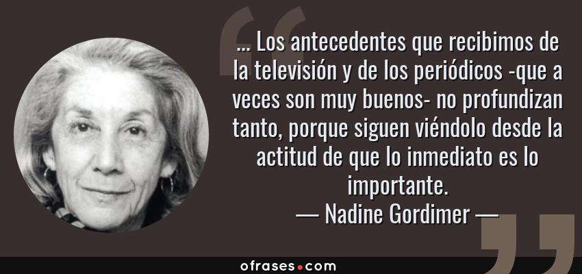 Frases de Nadine Gordimer - ... Los antecedentes que recibimos de la televisión y de los periódicos -que a veces son muy buenos- no profundizan tanto, porque siguen viéndolo desde la actitud de que lo inmediato es lo importante.