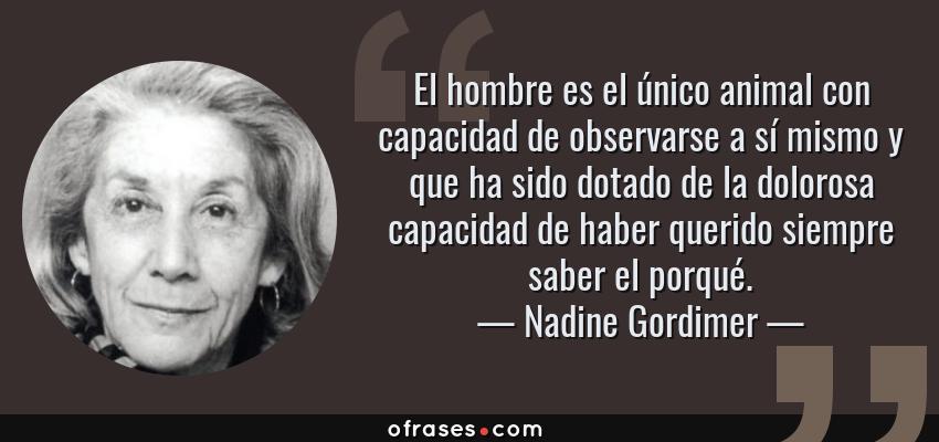 Frases de Nadine Gordimer - El hombre es el único animal con capacidad de observarse a sí mismo y que ha sido dotado de la dolorosa capacidad de haber querido siempre saber el porqué.