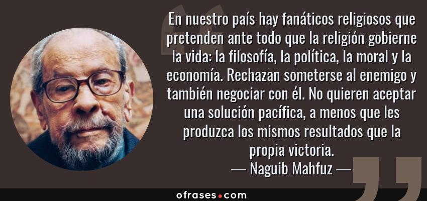 Frases de Naguib Mahfuz - En nuestro país hay fanáticos religiosos que pretenden ante todo que la religión gobierne la vida: la filosofía, la política, la moral y la economía. Rechazan someterse al enemigo y también negociar con él. No quieren aceptar una solución pacífica, a menos que les produzca los mismos resultados que la propia victoria.