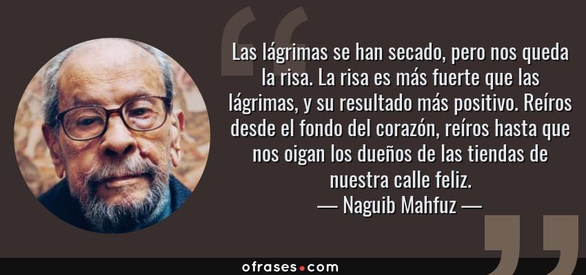Frases de Naguib Mahfuz - Las lágrimas se han secado, pero nos queda la risa. La risa es más fuerte que las lágrimas, y su resultado más positivo. Reíros desde el fondo del corazón, reíros hasta que nos oigan los dueños de las tiendas de nuestra calle feliz.