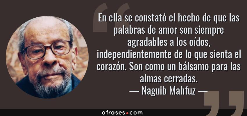 Frases de Naguib Mahfuz - En ella se constató el hecho de que las palabras de amor son siempre agradables a los oídos, independientemente de lo que sienta el corazón. Son como un bálsamo para las almas cerradas.