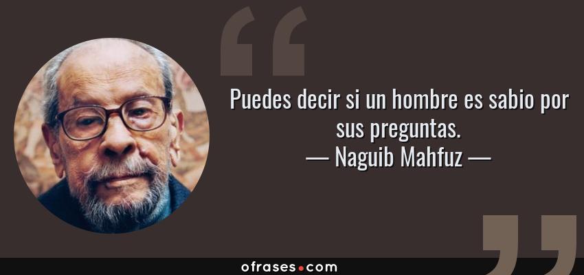Frases de Naguib Mahfuz - Puedes decir si un hombre es sabio por sus preguntas.