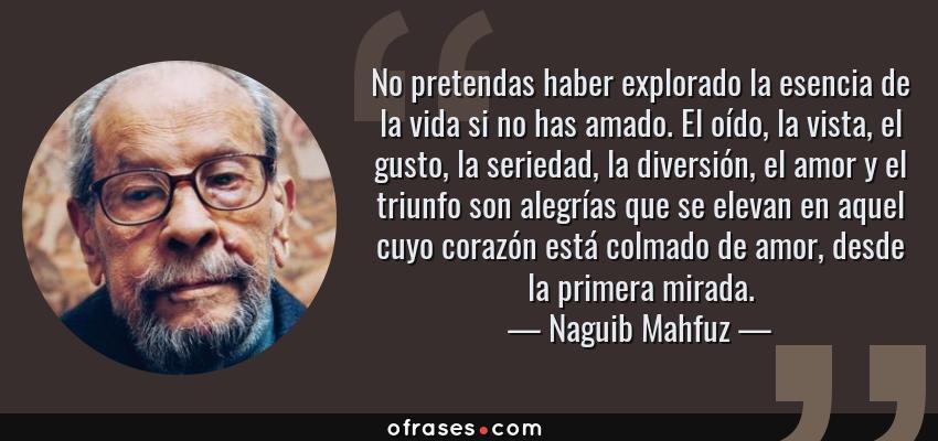 Frases de Naguib Mahfuz - No pretendas haber explorado la esencia de la vida si no has amado. El oído, la vista, el gusto, la seriedad, la diversión, el amor y el triunfo son alegrías que se elevan en aquel cuyo corazón está colmado de amor, desde la primera mirada.