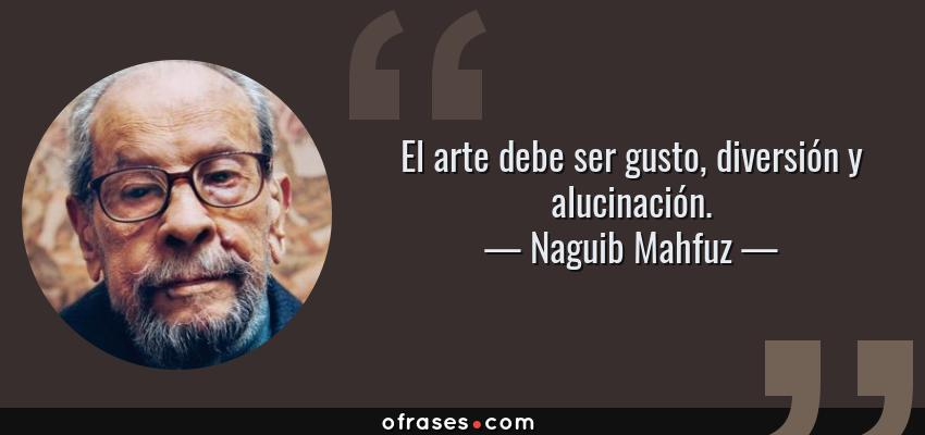 Frases de Naguib Mahfuz - El arte debe ser gusto, diversión y alucinación.