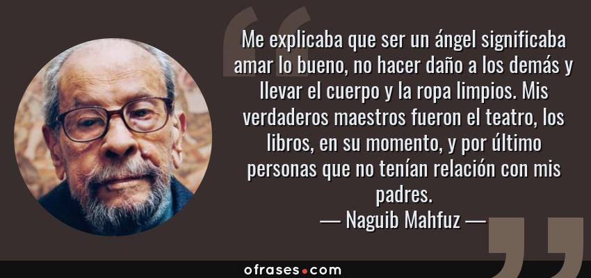 Frases de Naguib Mahfuz - Me explicaba que ser un ángel significaba amar lo bueno, no hacer daño a los demás y llevar el cuerpo y la ropa limpios. Mis verdaderos maestros fueron el teatro, los libros, en su momento, y por último personas que no tenían relación con mis padres.